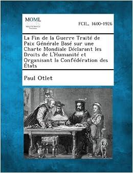 La Fin de La Guerre Traite de Paix Generale Base Sur Une Charte Mondiale Declarant Les Droits de L'Humanite Et Organisant La Confederation Des Etats (French Edition)