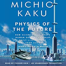 Physics of the Future: How Science Will Shape Human Destiny and Our Daily Lives by the Year 2100 Audiobook by Michio Kaku Narrated by Feodor Chin