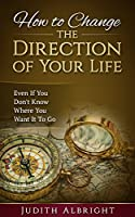 How to Change the Direction of  Your Life