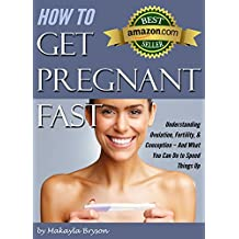 How to Get Pregnant Fast: Understanding Ovulation, Fertility, & Conception – And What You Can Do to Speed Things Up (Tips for Getting Pregnant Fast)