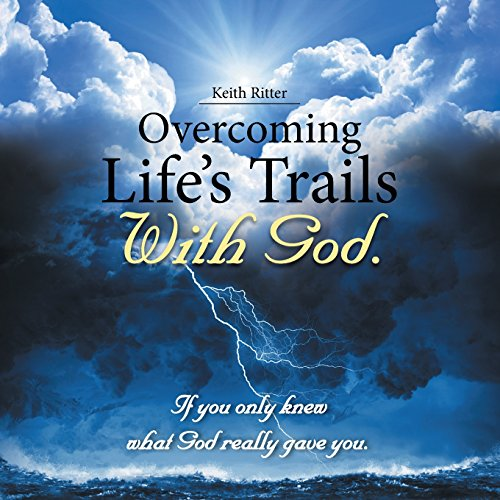 Overcoming Life's Trails with God.: If You Only Knew What God Really Gave You.