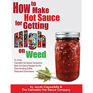 How to Make Hot Sauce for Getting High on Weed: 21 of the Cannabis Hot Sauce Company's Best Hot Sauce Recipes for the Discriminating Edible Marijuana Connoisseur