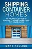 Shipping Container Homes: An Informative Guide to Shipping Container Homes and Tiny House Living