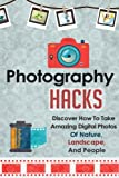 Photography Hacks - Discover How To Take Amazing Digital Photos Of Nature, Landscape, And People (Photography Guide, Photography Tips, Digital Photos, Photography)