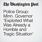 Police Group: Minn. Governor 'Exploited What Was Already a Horrible and Tragic Situation' | T. Rees Shapiro,Lindsey Bever,Wesley Lowery,Michael E. Miller