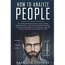 How to Analyze People: The Complete Psychologist's Guide to Speed Reading People – Analyze and Influence Anyone through Human Behavior Psychology, Analysis of Body Language and Personality Types