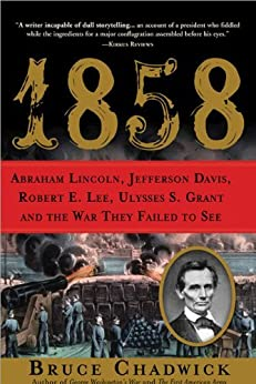 1858: Abraham Lincoln, Jefferson Davis, Robert E. Lee, Ulysses S. Grant and the War They Failed to See by [Chadwick, Bruce]