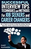 Successful Interview Tips, Techniques and Methods For Job Seekers and Career Changers.: How to prepare for interviews the right way. (Job Seeking)
