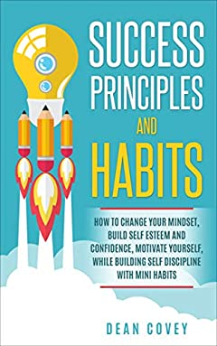 Success Principles  and  Habits:  How to change your Mindset, build Self Esteem and Confidence, Motivate Yourself, while building Self-Discipline with Mini Habits