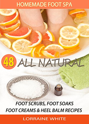 Homemade Foot Spa : 48 All Natural Foot Soak, Foot Scrubs, Foot Creams & Heel Balms: Foot Care Treatments For Tired, Sore Feet, Dry Skin Conditions, Foot Odor & Other Foot Problems