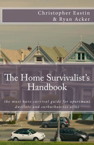The Home Survivalist's Handbook: The must have survival guide for apartment dwellers and suburbanites alike.