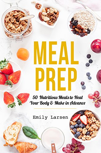 Meal Prep: 50 Nutritious Meals to Heal Your Body & Make in Advance by Emily  Larsen
