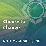 Choose to Change: Six Weeks to Take Charge of Your Habits, Goals, and Emotional Patterns | Kelly McGonigal PhD