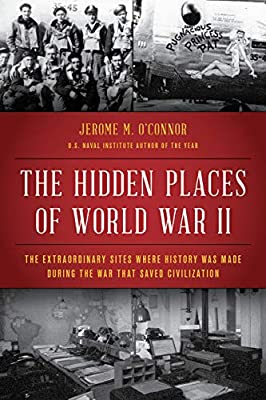 The Hidden Places of World War II: The Extraordinary Sites Where History Was Made During the War That Saved Civilization