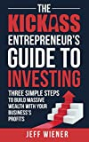 The Kickass Entrepreneur's Guide to Investing: Three Simple Steps to Build Massive Wealth with Your Business's Profits