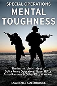 Special Operations Mental Toughness:The Invincible Mindset of Delta Force Operators, Navy SEALs, Army Rangers