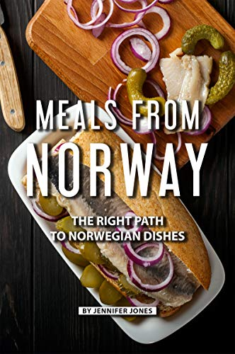 Meals from Norway: The Right Path to Norwegian Dishes por Jennifer Jones