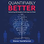 Quantifiably Better: Delivering Human Resource (HR) Analytics from Start to Finish | Steve VanWieren