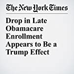 Drop in Late Obamacare Enrollment Appears to Be a Trump Effect | Margot Sanger Katz