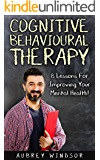 Cognitive Behavioral Therapy: 8 Lessons For Improving Your Mental Health! (Self-Help, Training, Techniques, Anxiety, Depression, Treatment)