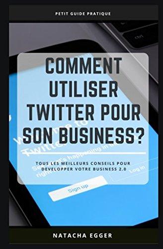 Petit Guide Pratique - COMMENT UTILISER TWITTER POUR SON BUSINESS?: Tous les meilleurs conseils pour développer son business 2.0 (French Edition)