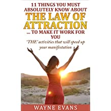 11 Things You Must Absolutely Know About The Law of Attraction… to make it work for you: 'THE' activities that will speed up your manifestation (Learn about the Law of Attraction Book 2)