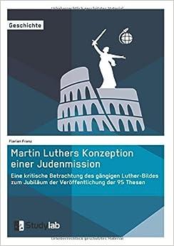 Martin Luthers Konzeption Einer Judenmission. Eine Kritische Betrachtung Des Gangigen Luther-Bildes Zum Jubilaum Der Veroffentlichung Der 95 Thesen (German Edition)