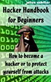 Hacker Handbook for Beginners - How to become a hacker or to protect yourself from attacks
