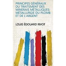 Principes généraux du traitement des minerais métalliques: Métallurgie du plomb et de l'argent (French Edition)