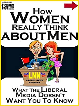 How Women Really Think About Men: What the Liberal Media Doesn't Want You to Know by [Alanis, John]