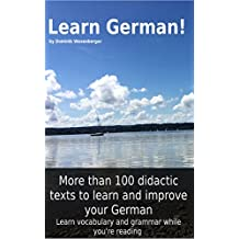 Learn German! More than 100 didactic texts to learn and improve your German: Learn vocabulary and grammar while your are reading (German Edition)