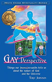 Gay Perspective: Things Our Homosexuality Tells us About the Nature of God and the Universe (White Crane Spirituality Series) by [Johnson, Toby]