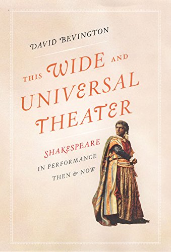 This Wide and Universal Theater: Shakespeare in Performance Then and Now