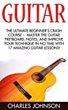 Guitar: The Ultimate Beginner's Crash Course -  Master The Guitar Fretboard, Notes, And Improve Your Technique In No Time With 17 Amazing Guitar Lessons! ... to Music, Music Theory, Music Downloads)