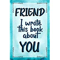 FRIEND I Wrote This Book About YOU: Prompted Fill In The Blank Journal For What I Love About my FRIEND. Perfect for a Friend's Birthday, Best Friend ... Just To Tell your FRIEND I Love You Because!