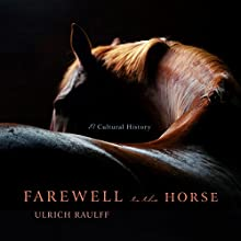 Farewell to the Horse: A Cultural History Audiobook by Ulrich Raulff, Ruth Ahmedzai Kemp - translator Narrated by Matthew Waterson