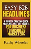 Easy B2B Headlines:a Guide to Creating Quick Headlines That Get Results for Busi, Kathy Wheeler, 1482366096