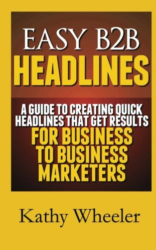 Easy B2B Headlines:A guide to creating quick headlines that get results for busi