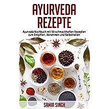 Ayurveda Rezepte: Ayurveda Kochbuch mit 50 schmackhaften Rezepten zum Entgiften, Abnehmen und Selbstheilen (German Edition)