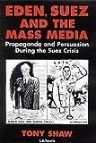 Eden, Suez and the Mass Media: Propaganda and Persuasion During the Suez Crisis