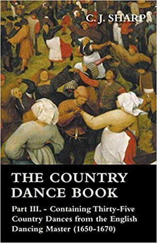 Book The Country Dance Book - Part III. - Containing Thirty-Five Country Dances from the English Dancing Master (1650-1670) by Sharp, C. J. (2008)