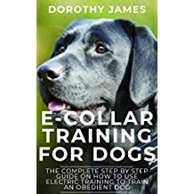 E-Collar Training for Dogs: The Complete Step by Step Guide on How to Use Electronic training Collar to Train an Obedient Dog
