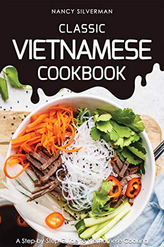 Classic Vietnamese Cookbook: A Step-by-Step Guide to Vietnamese Cooking by Nancy Silverman