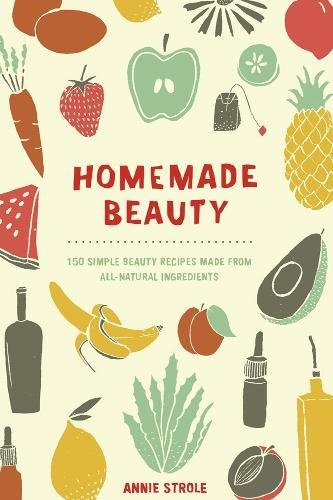 Homemade Beauty: 150 Simple Beauty Recipes Made from All-Natural (Makeup Diy)