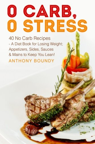 Books : 0 Carb, 0 Stress: 40 No Carb Recipes - A Diet Book for Losing Weight; Appetizers, Sides, Sauces & Mains to Keep You Lean!