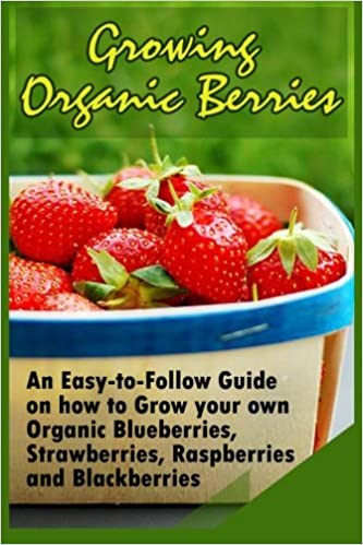 Buy Growing Organic Berries: An Easy-to-follow Guide on How