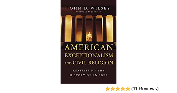 Amazon.com: American Exceptionalism and Civil Religion: Reassessing the History of an Idea eBook: John D. Wilsey, John Fea: Kindle Store