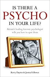 Is There a Psycho in Your Life?: Britian's Leading Forensic Psychologist Explains How to Spot Them - And How. Kerry Daynes and Jessica Fellowes