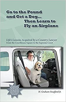 Go to the Pound and Get a Dog Then Learn to Fly an Airplane: Life's Lessons Acquired by a Country Lawyer from the Courthouse Square to the Supreme Court