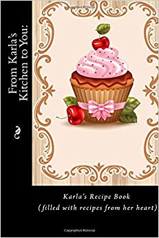 From Karla's Kitchen to You: Karla's Recipe Book (filled with recipes from her heart) (Recipe Books) (Heirloom Recipe Books)